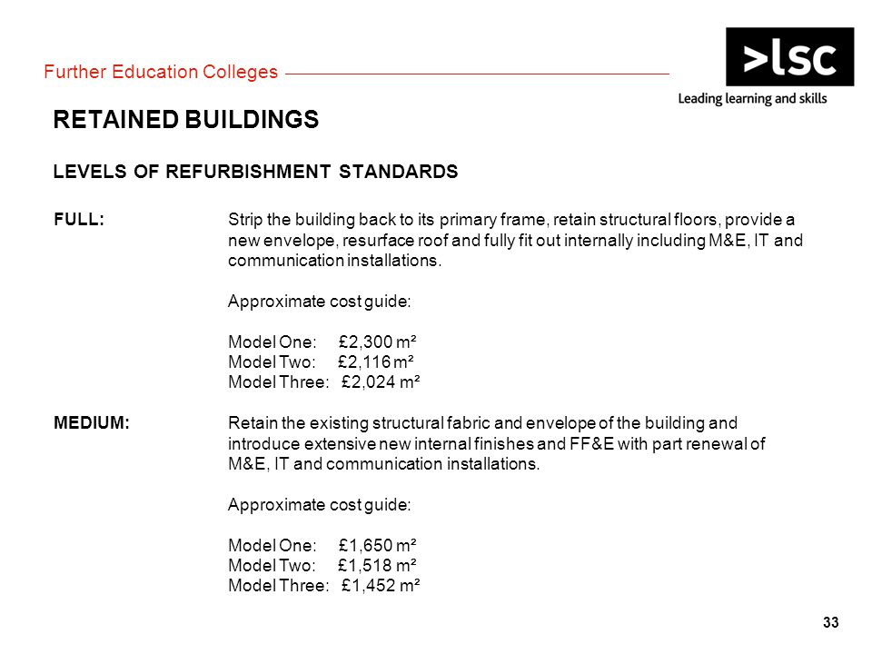 Further Education Colleges RETAINED BUILDINGS LEVELS OF REFURBISHMENT STANDARDS FULL:Strip the building back to its primary frame, retain structural floors, provide a new envelope, resurface roof and fully fit out internally including M&E, IT and communication installations.