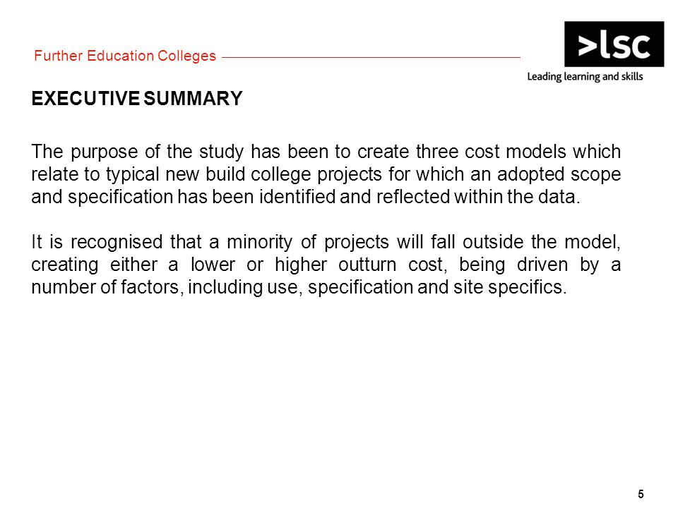 EXECUTIVE SUMMARY The purpose of the study has been to create three cost models which relate to typical new build college projects for which an adopted scope and specification has been identified and reflected within the data.