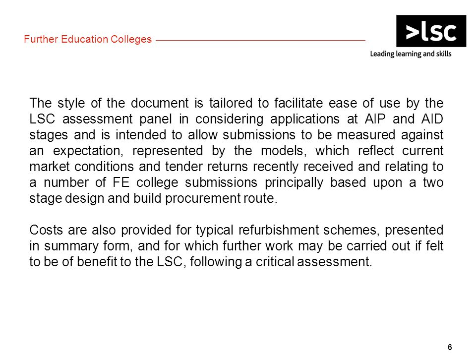 The style of the document is tailored to facilitate ease of use by the LSC assessment panel in considering applications at AIP and AID stages and is intended to allow submissions to be measured against an expectation, represented by the models, which reflect current market conditions and tender returns recently received and relating to a number of FE college submissions principally based upon a two stage design and build procurement route.
