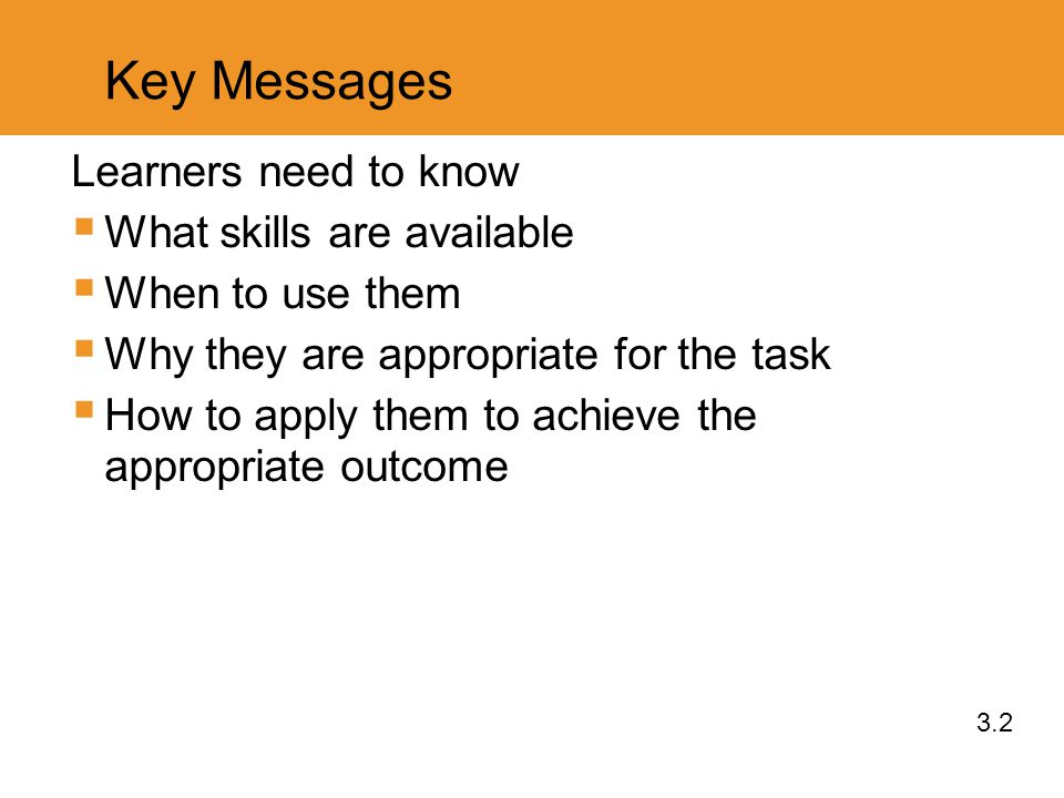 Key Messages Learners need to know  What skills are available  When to use them  Why they are appropriate for the task  How to apply them to achieve the appropriate outcome 3.2
