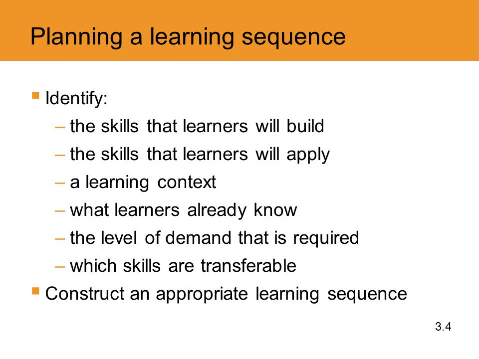 Planning a learning sequence  Identify: –the skills that learners will build –the skills that learners will apply –a learning context –what learners already know –the level of demand that is required –which skills are transferable  Construct an appropriate learning sequence 3.4