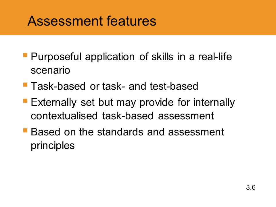 Assessment features  Purposeful application of skills in a real-life scenario  Task-based or task- and test-based  Externally set but may provide for internally contextualised task-based assessment  Based on the standards and assessment principles 3.6