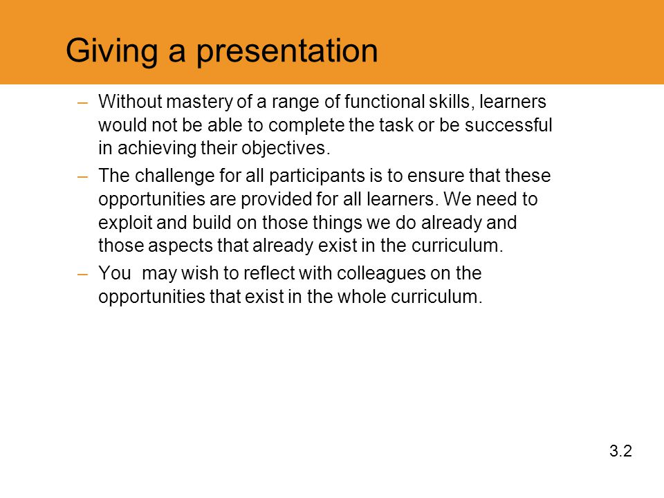 Giving a presentation –Without mastery of a range of functional skills, learners would not be able to complete the task or be successful in achieving their objectives.