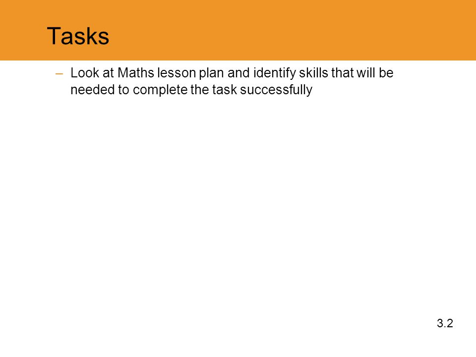 Tasks –Look at Maths lesson plan and identify skills that will be needed to complete the task successfully 3.2