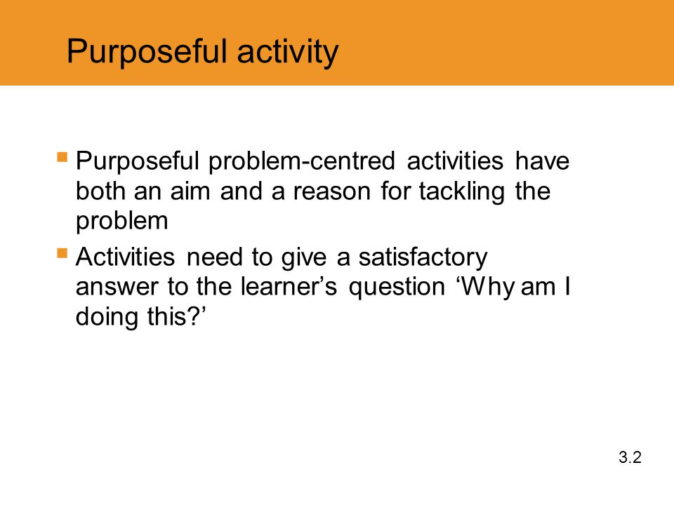 Purposeful activity  Purposeful problem-centred activities have both an aim and a reason for tackling the problem  Activities need to give a satisfactory answer to the learner's question 'Why am I doing this?' 3.2