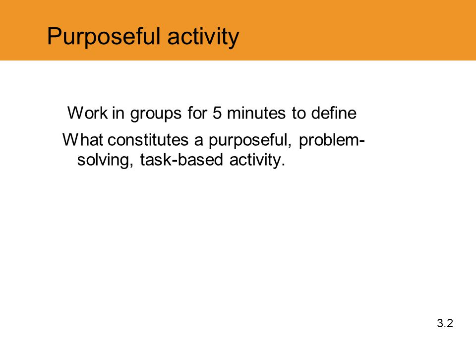 Purposeful activity Work in groups for 5 minutes to define What constitutes a purposeful, problem- solving, task-based activity.