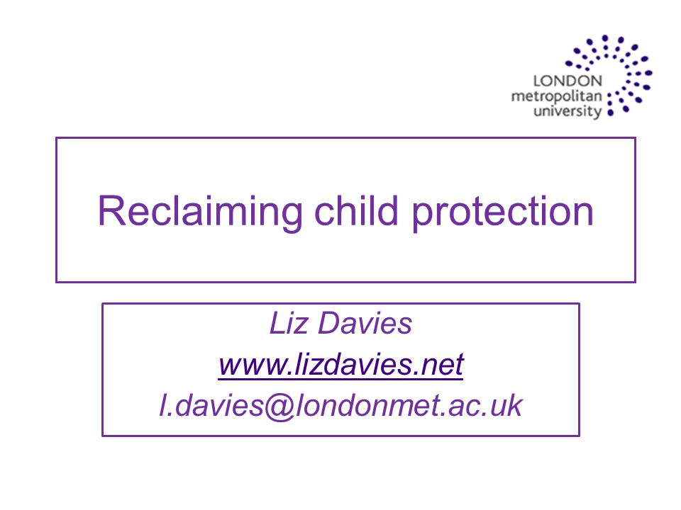Reclaiming child protection Liz Davies www.lizdavies.net l.davies@londonmet.ac.uk