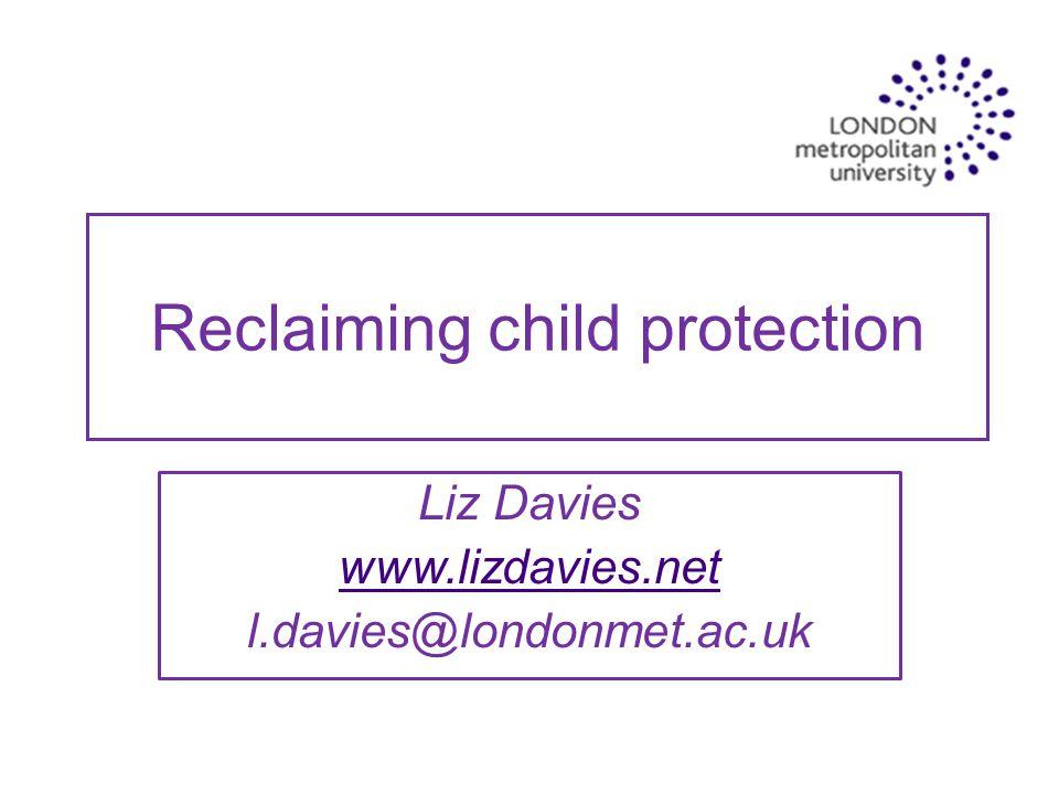 Reclaiming child protection Liz Davies www.lizdavies.net l.davies@londonmet.ac.uk