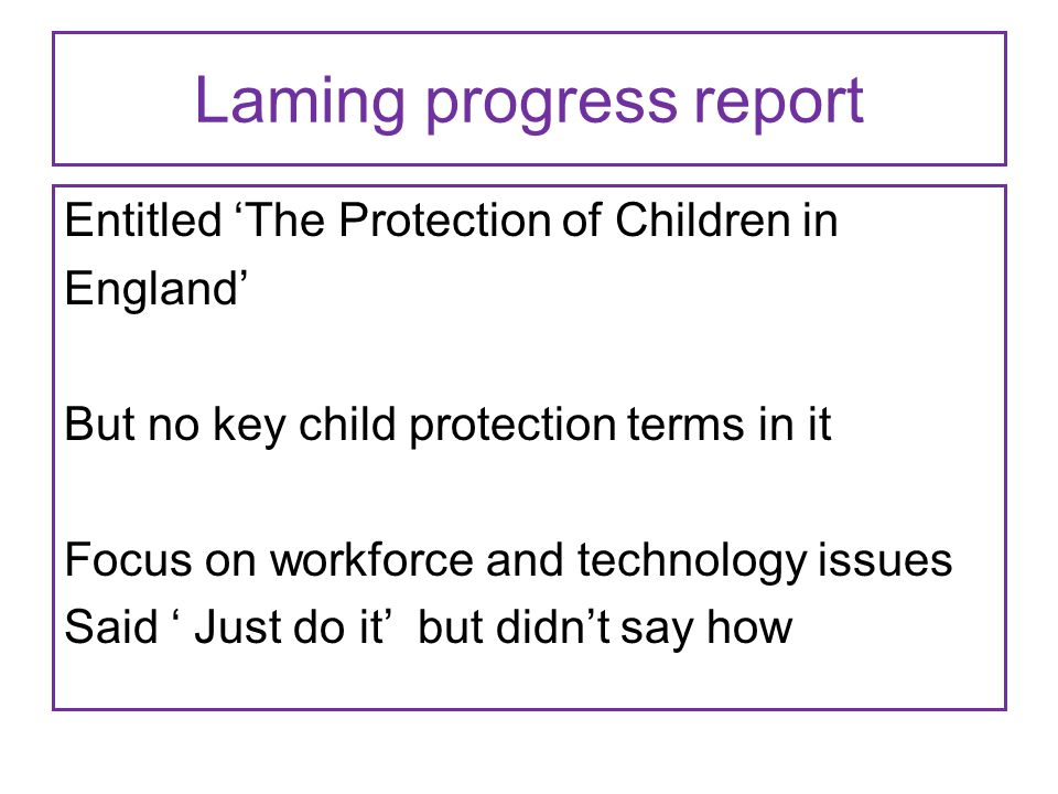 Laming progress report Entitled 'The Protection of Children in England' But no key child protection terms in it Focus on workforce and technology issu