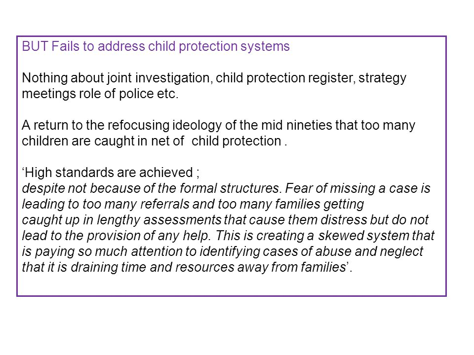 BUT Fails to address child protection systems Nothing about joint investigation, child protection register, strategy meetings role of police etc.