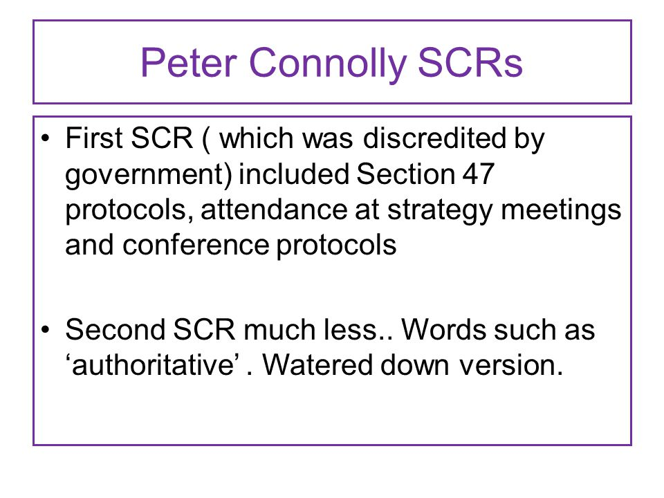 Peter Connolly SCRs First SCR ( which was discredited by government) included Section 47 protocols, attendance at strategy meetings and conference protocols Second SCR much less..
