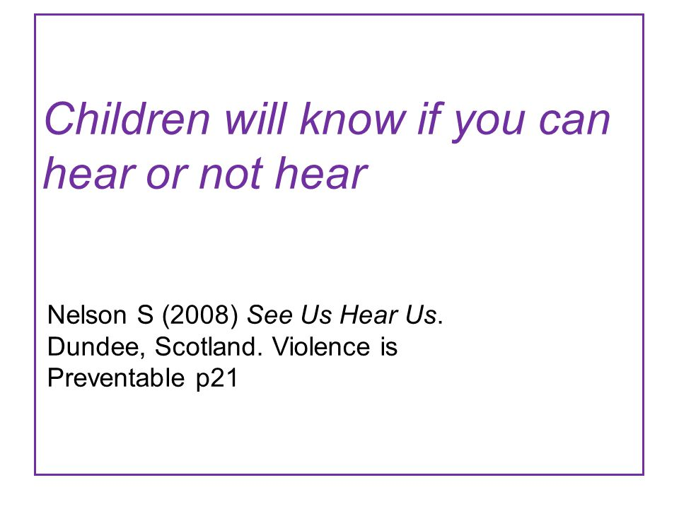 Children will know if you can hear or not hear Nelson S (2008) See Us Hear Us. Dundee, Scotland. Violence is Preventable p21