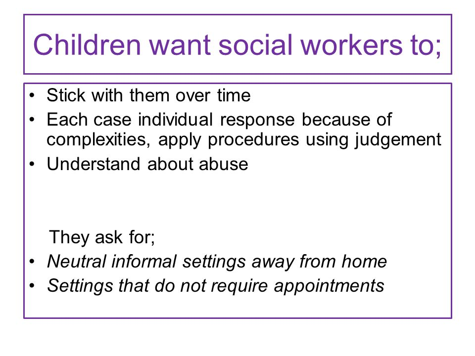 Children want social workers to; Stick with them over time Each case individual response because of complexities, apply procedures using judgement Understand about abuse They ask for; Neutral informal settings away from home Settings that do not require appointments
