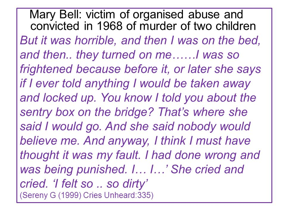Mary Bell: victim of organised abuse and convicted in 1968 of murder of two children But it was horrible, and then I was on the bed, and then..