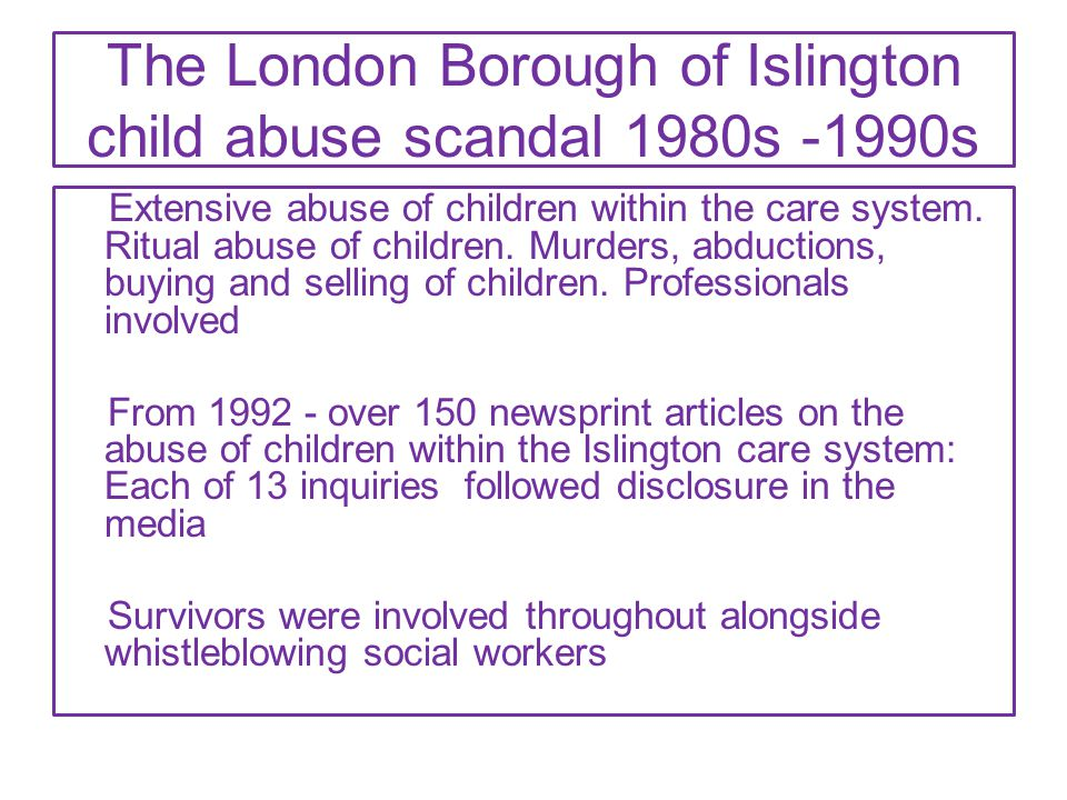The London Borough of Islington child abuse scandal 1980s -1990s Extensive abuse of children within the care system. Ritual abuse of children. Murders