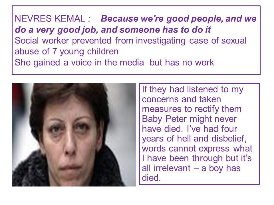 NEVRES KEMAL : Because we re good people, and we do a very good job, and someone has to do it Social worker prevented from investigating case of sexual abuse of 7 young children She gained a voice in the media but has no work If they had listened to my concerns and taken measures to rectify them Baby Peter might never have died.