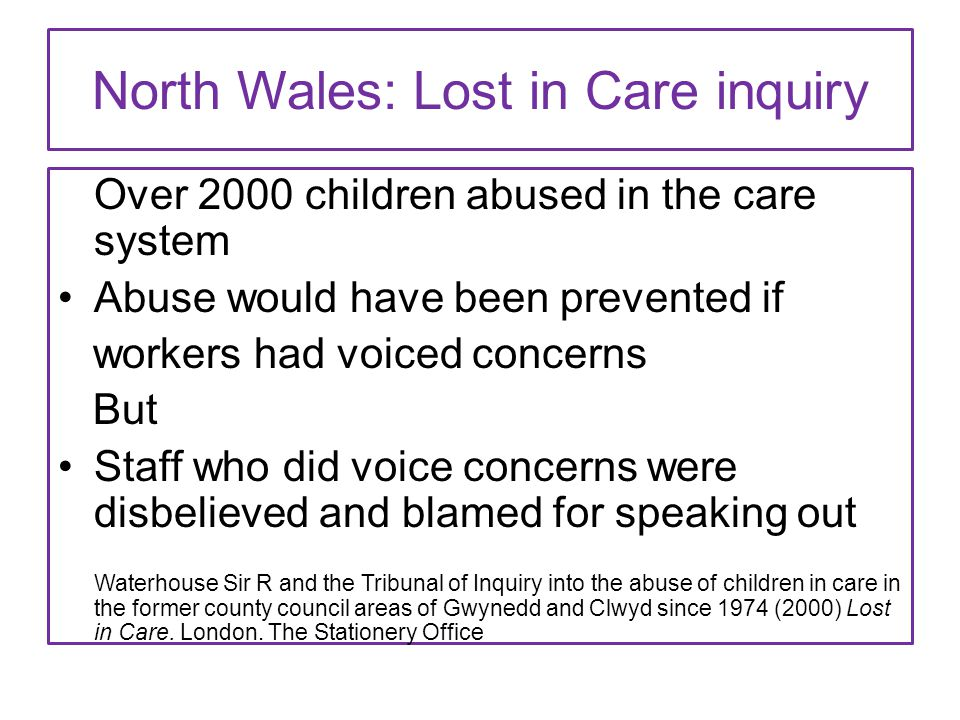 North Wales: Lost in Care inquiry Over 2000 children abused in the care system Abuse would have been prevented if workers had voiced concerns But Staf