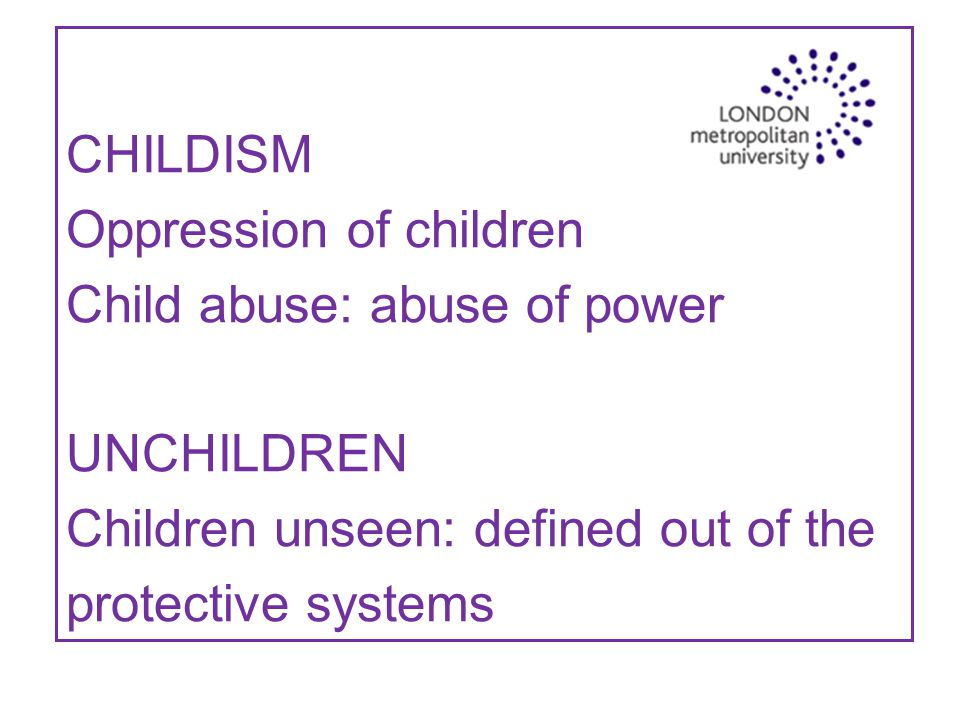 CHILDISM Oppression of children Child abuse: abuse of power UNCHILDREN Children unseen: defined out of the protective systems