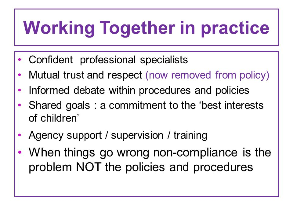 Working Together in practice Confident professional specialists Mutual trust and respect (now removed from policy) Informed debate within procedures and policies Shared goals : a commitment to the 'best interests of children' Agency support / supervision / training When things go wrong non-compliance is the problem NOT the policies and procedures