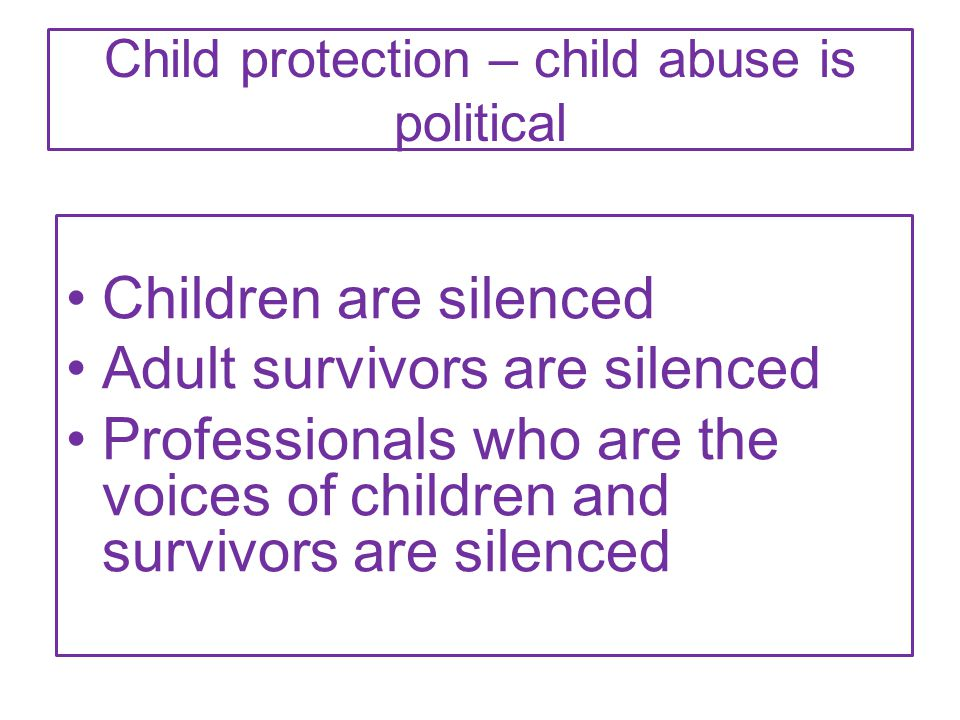 Child protection – child abuse is political Children are silenced Adult survivors are silenced Professionals who are the voices of children and survivors are silenced