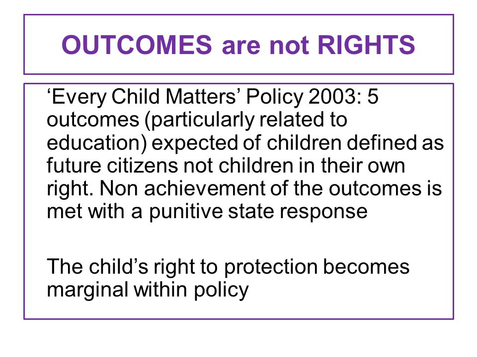 OUTCOMES are not RIGHTS 'Every Child Matters' Policy 2003: 5 outcomes (particularly related to education) expected of children defined as future citiz