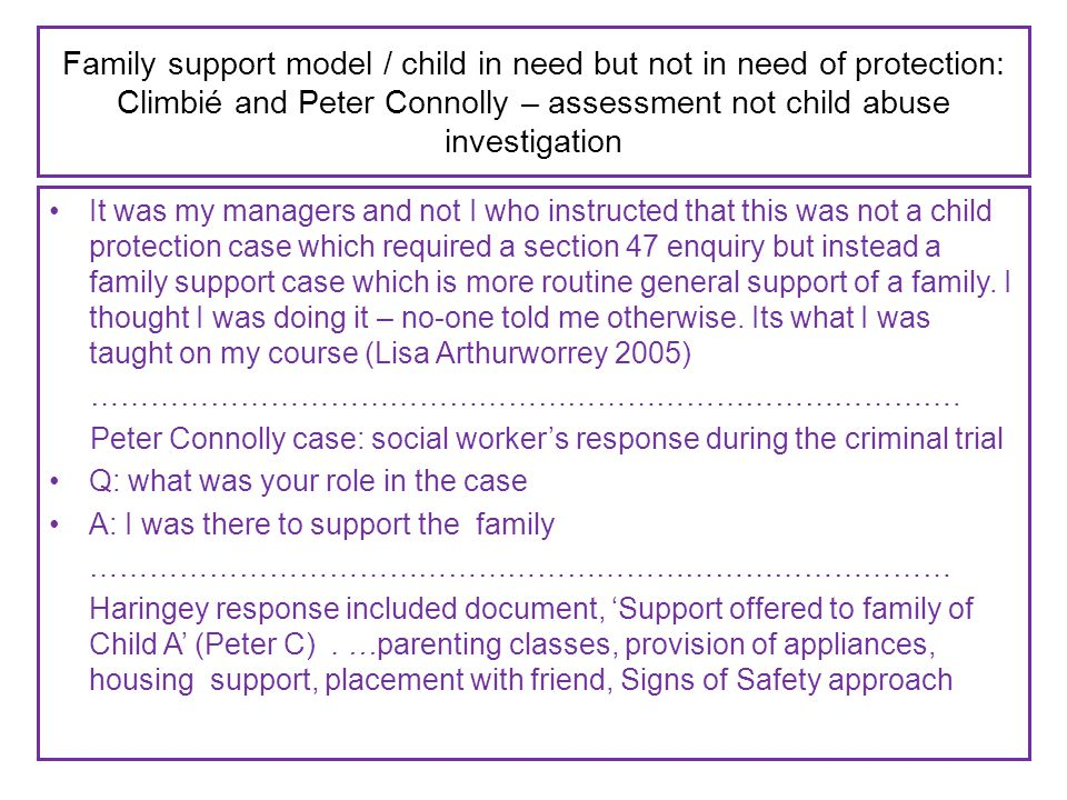Family support model / child in need but not in need of protection: Climbié and Peter Connolly – assessment not child abuse investigation It was my managers and not I who instructed that this was not a child protection case which required a section 47 enquiry but instead a family support case which is more routine general support of a family.