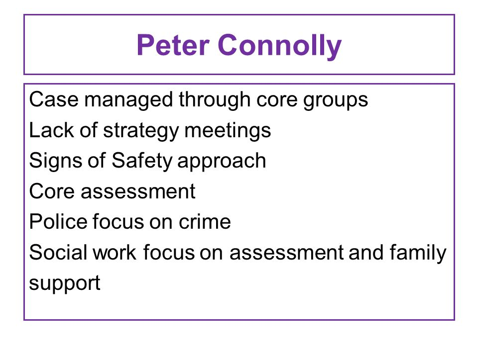 Peter Connolly Case managed through core groups Lack of strategy meetings Signs of Safety approach Core assessment Police focus on crime Social work focus on assessment and family support