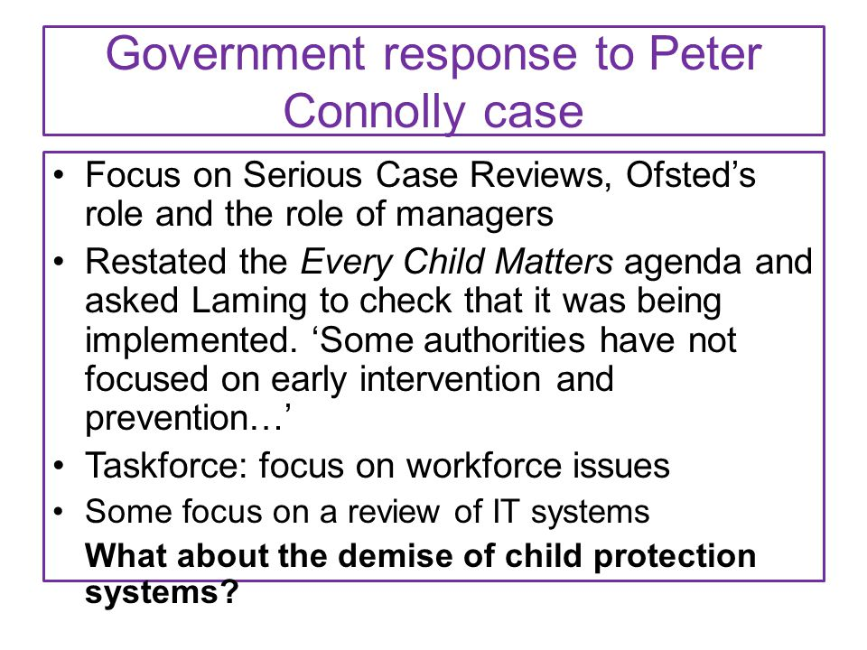 Government response to Peter Connolly case Focus on Serious Case Reviews, Ofsted's role and the role of managers Restated the Every Child Matters agen