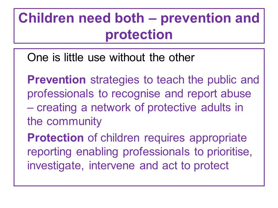 Children need both – prevention and protection One is little use without the other Prevention strategies to teach the public and professionals to reco