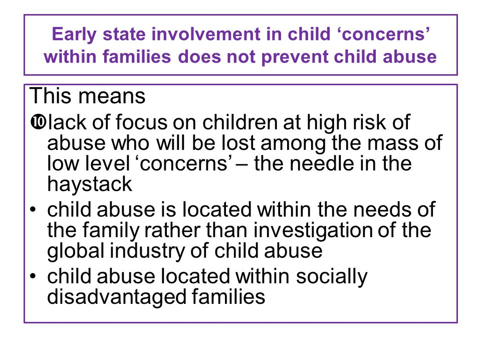 Early state involvement in child 'concerns' within families does not prevent child abuse This means lack of focus on children at high risk of abuse who will be lost among the mass of low level 'concerns' – the needle in the haystack child abuse is located within the needs of the family rather than investigation of the global industry of child abuse child abuse located within socially disadvantaged families