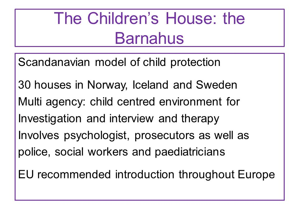 The Children's House: the Barnahus Scandanavian model of child protection 30 houses in Norway, Iceland and Sweden Multi agency: child centred environm