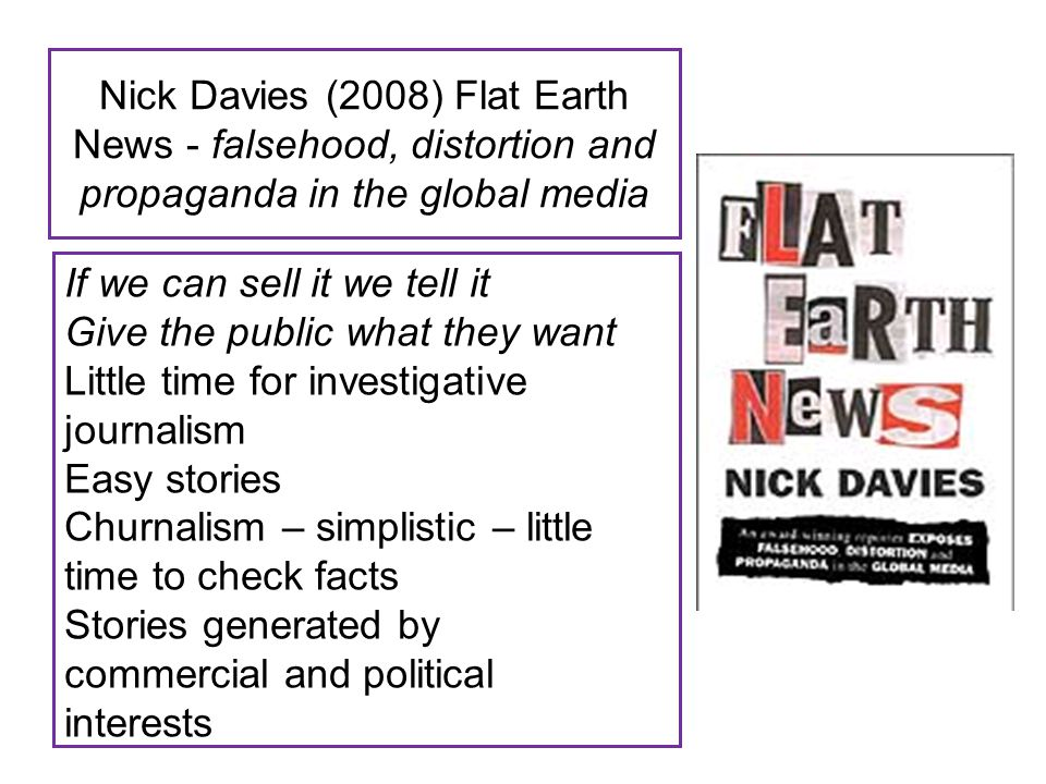 Nick Davies (2008) Flat Earth News - falsehood, distortion and propaganda in the global media If we can sell it we tell it Give the public what they w