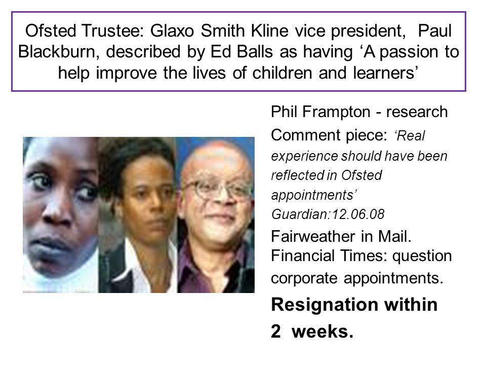 Ofsted Trustee: Glaxo Smith Kline vice president, Paul Blackburn, described by Ed Balls as having 'A passion to help improve the lives of children and learners' Phil Frampton - research Comment piece: 'Real experience should have been reflected in Ofsted appointments' Guardian:12.06.08 Fairweather in Mail.