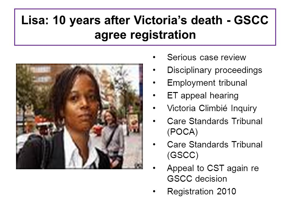 Lisa: 10 years after Victoria's death - GSCC agree registration Serious case review Disciplinary proceedings Employment tribunal ET appeal hearing Victoria Climbié Inquiry Care Standards Tribunal (POCA) Care Standards Tribunal (GSCC) Appeal to CST again re GSCC decision Registration 2010