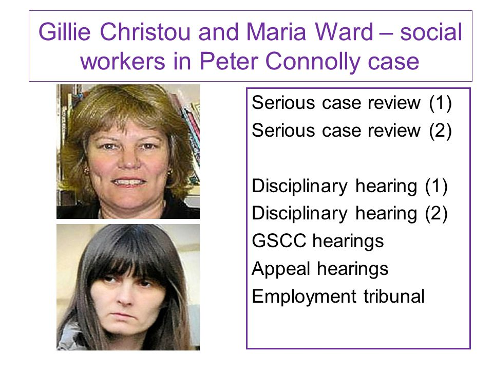 Gillie Christou and Maria Ward – social workers in Peter Connolly case Serious case review (1) Serious case review (2) Disciplinary hearing (1) Disciplinary hearing (2) GSCC hearings Appeal hearings Employment tribunal