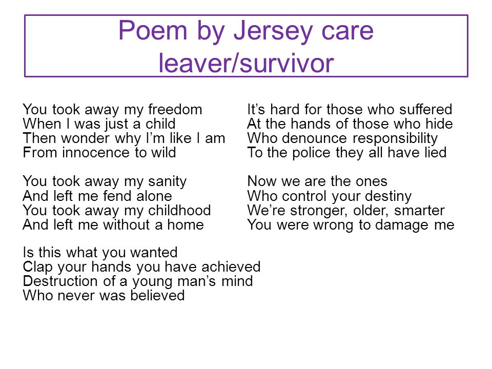 Poem by Jersey care leaver/survivor You took away my freedom When I was just a child Then wonder why I'm like I am From innocence to wild You took away my sanity And left me fend alone You took away my childhood And left me without a home Is this what you wanted Clap your hands you have achieved Destruction of a young man's mind Who never was believed It's hard for those who suffered At the hands of those who hide Who denounce responsibility To the police they all have lied Now we are the ones Who control your destiny We're stronger, older, smarter You were wrong to damage me