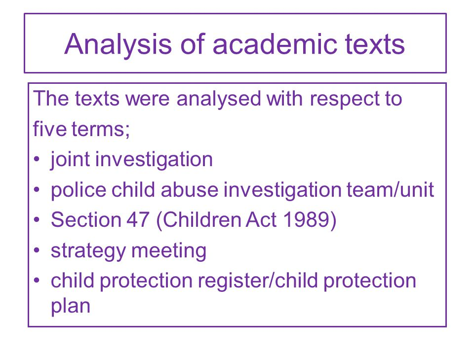 Analysis of academic texts The texts were analysed with respect to five terms; joint investigation police child abuse investigation team/unit Section 47 (Children Act 1989) strategy meeting child protection register/child protection plan