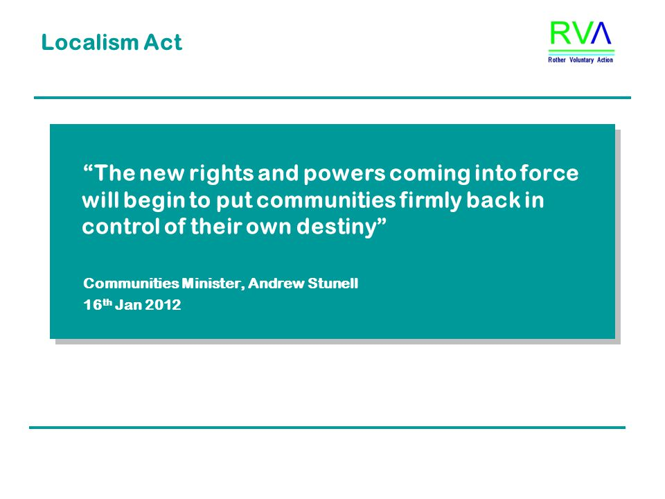 Localism Act The new rights and powers coming into force will begin to put communities firmly back in control of their own destiny Communities Minister, Andrew Stunell 16 th Jan 2012 The new rights and powers coming into force will begin to put communities firmly back in control of their own destiny Communities Minister, Andrew Stunell 16 th Jan 2012