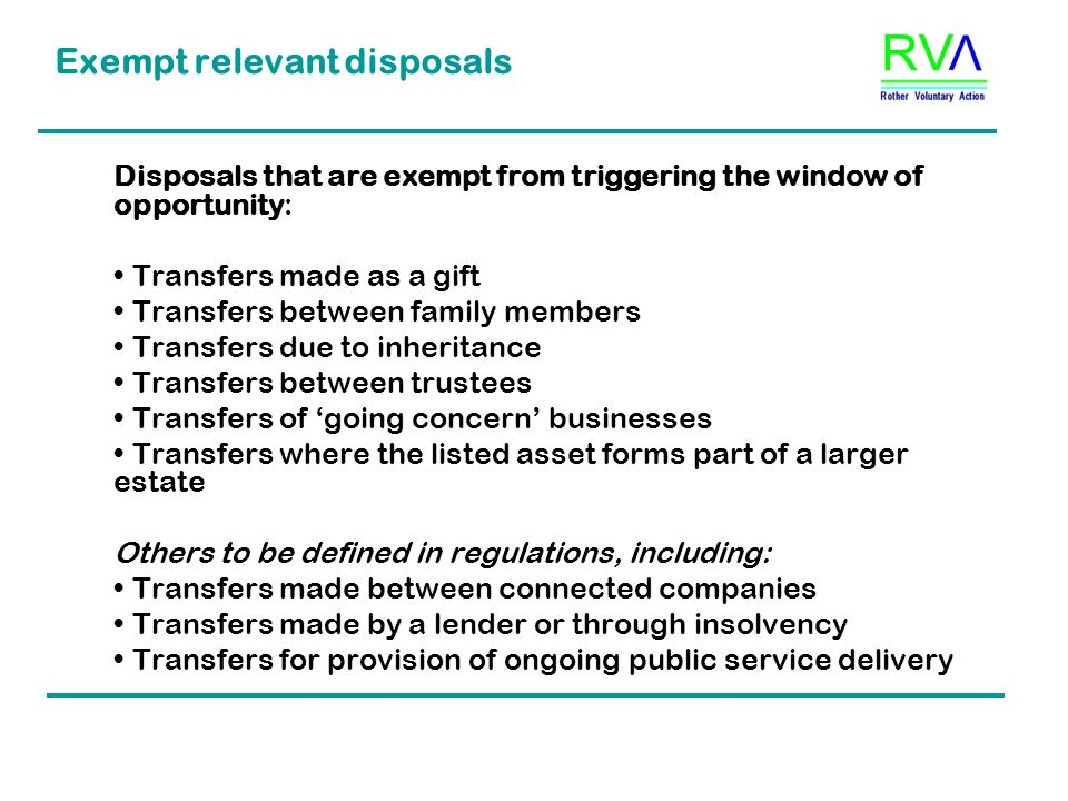 Exempt relevant disposals Disposals that are exempt from triggering the window of opportunity: Transfers made as a gift Transfers between family members Transfers due to inheritance Transfers between trustees Transfers of 'going concern' businesses Transfers where the listed asset forms part of a larger estate Others to be defined in regulations, including: Transfers made between connected companies Transfers made by a lender or through insolvency Transfers for provision of ongoing public service delivery