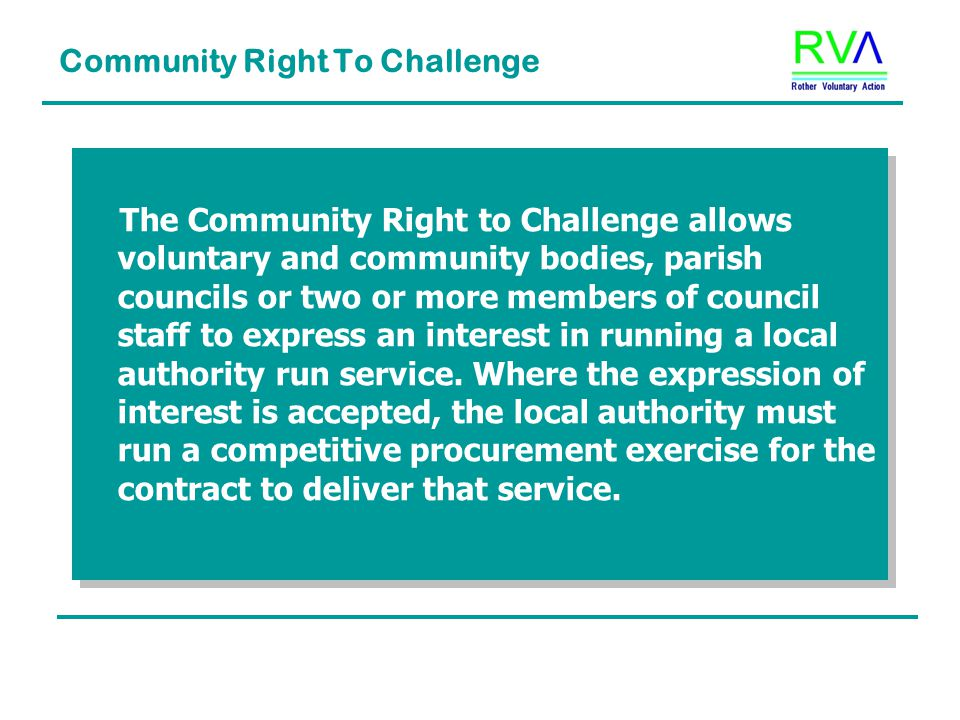 Community Right To Challenge The Community Right to Challenge allows voluntary and community bodies, parish councils or two or more members of council staff to express an interest in running a local authority run service.