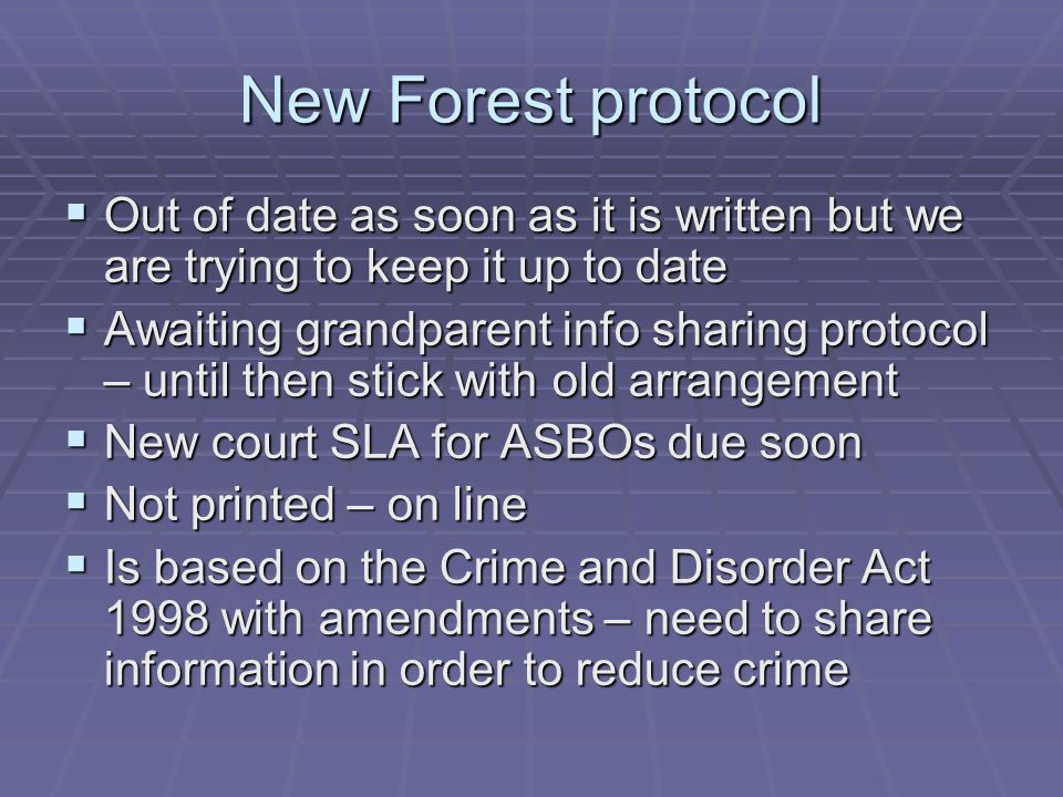 New Forest protocol  Out of date as soon as it is written but we are trying to keep it up to date  Awaiting grandparent info sharing protocol – until then stick with old arrangement  New court SLA for ASBOs due soon  Not printed – on line  Is based on the Crime and Disorder Act 1998 with amendments – need to share information in order to reduce crime