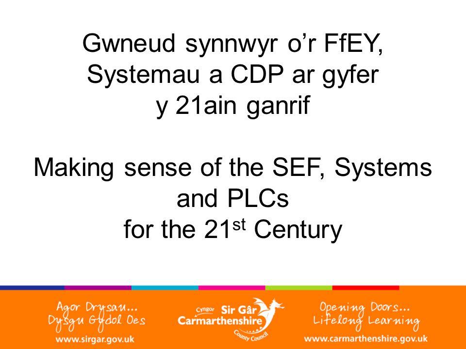 Gwneud synnwyr o'r FfEY, Systemau a CDP ar gyfer y 21ain ganrif Making sense of the SEF, Systems and PLCs for the 21 st Century