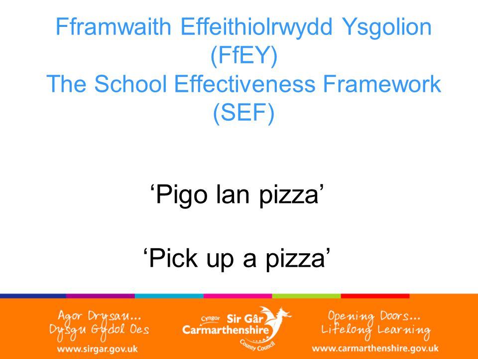 Fframwaith Effeithiolrwydd Ysgolion (FfEY) The School Effectiveness Framework (SEF) 'Pigo lan pizza' 'Pick up a pizza'