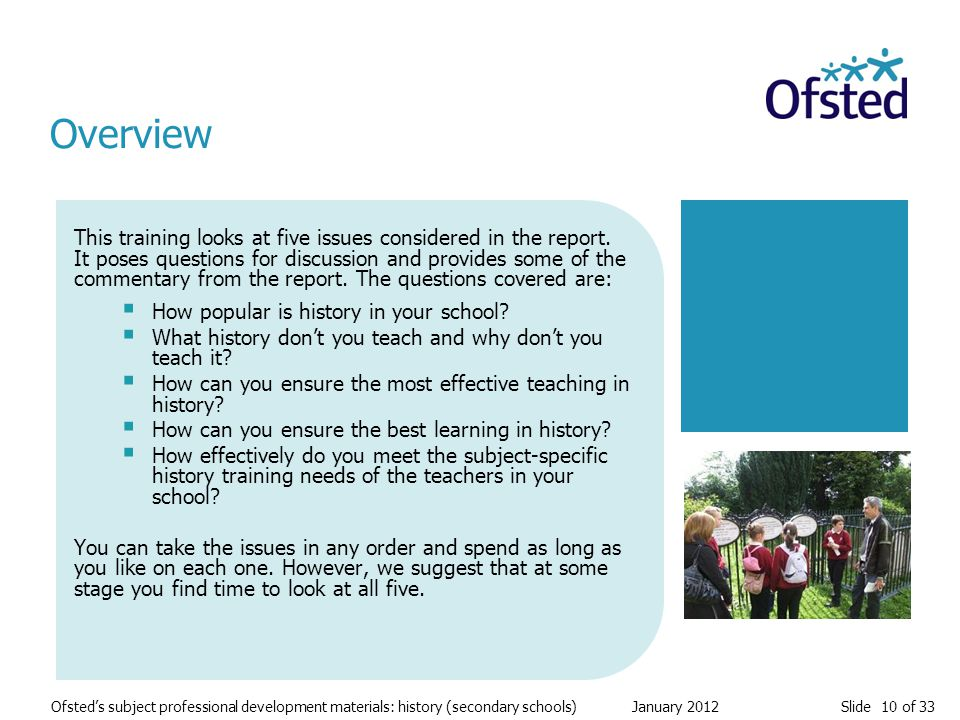 Slide 10 of 33 Ofsted's subject professional development materials: history (secondary schools) January 2012 This training looks at five issues considered in the report.