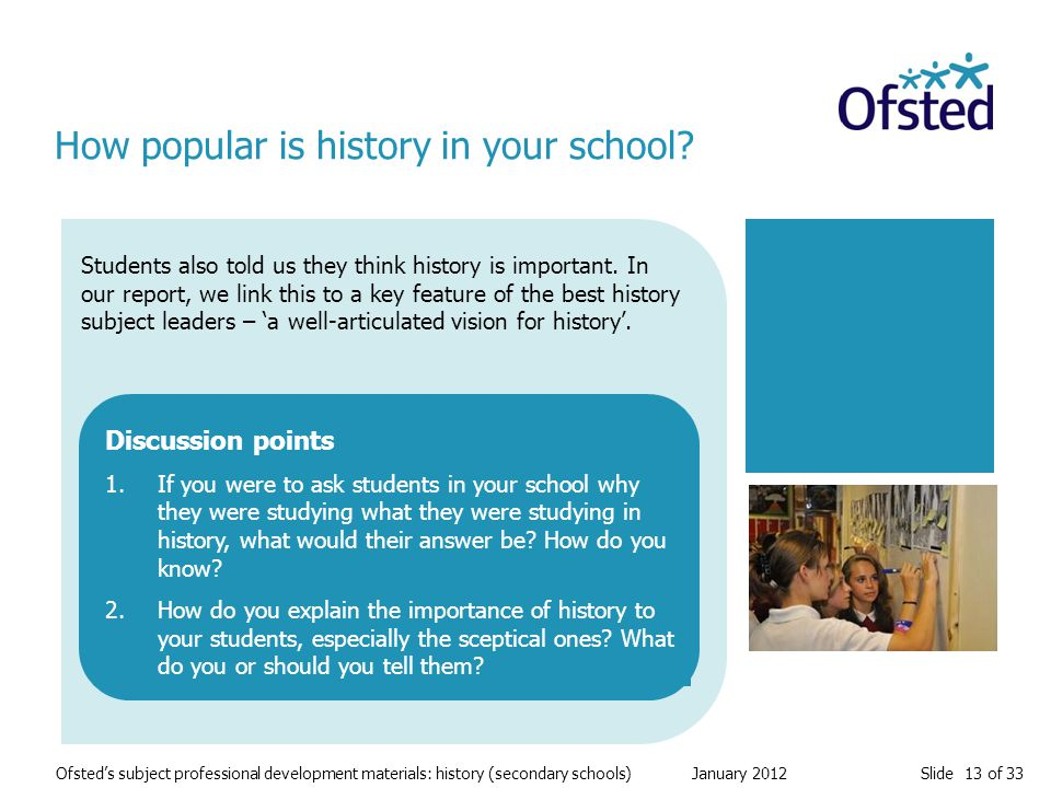 Slide 13 of 33 Ofsted's subject professional development materials: history (secondary schools) January 2012 Students also told us they think history is important.