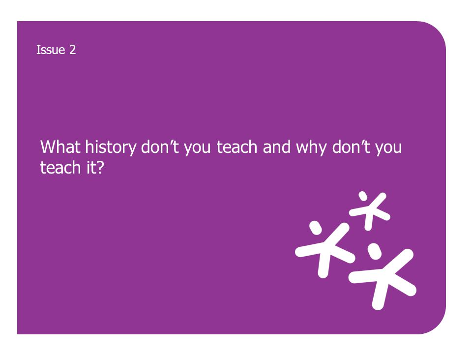 What history don't you teach and why don't you teach it? Issue 2