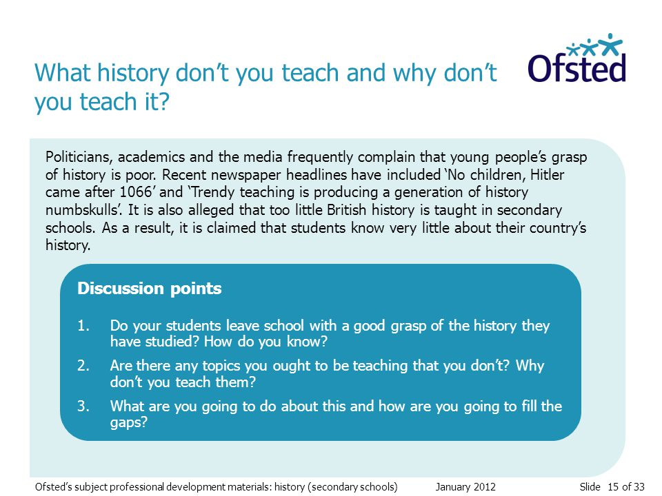 Slide 15 of 33 Ofsted's subject professional development materials: history (secondary schools) January 2012 What history don't you teach and why don't you teach it.