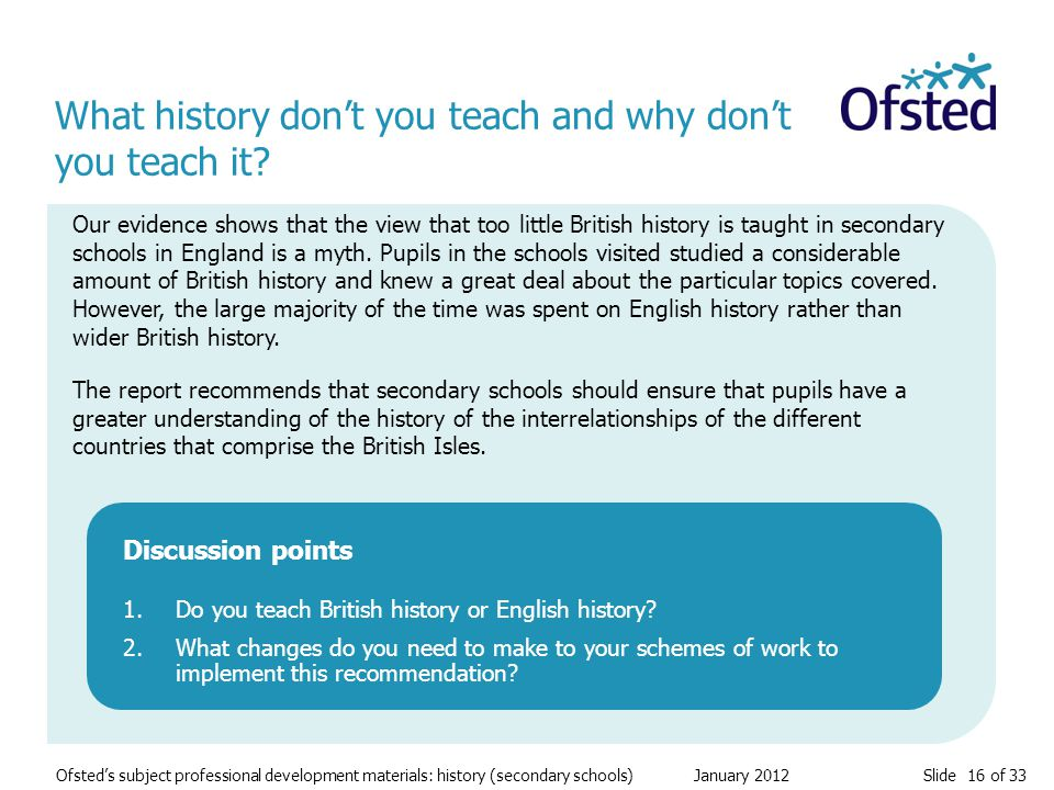 Slide 16 of 33 Ofsted's subject professional development materials: history (secondary schools) January 2012 What history don't you teach and why don't you teach it.