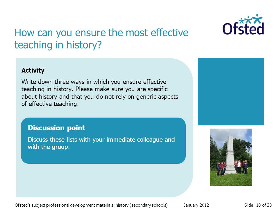 Slide 18 of 33 Ofsted's subject professional development materials: history (secondary schools) January 2012 Activity Write down three ways in which you ensure effective teaching in history.