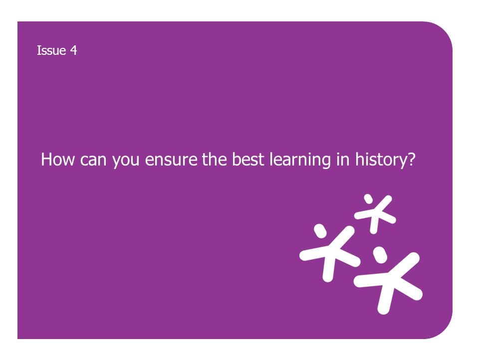 How can you ensure the best learning in history Issue 4